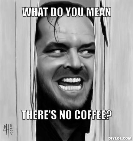 what do you mean there's no coffee
